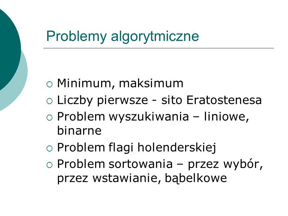 Problemy algorytmiczne Minimum, maksimum Liczby pierwsze - sito Eratostenesa Problem wyszukiwania – liniowe, binarne Problem flagi holenderskiej Probl