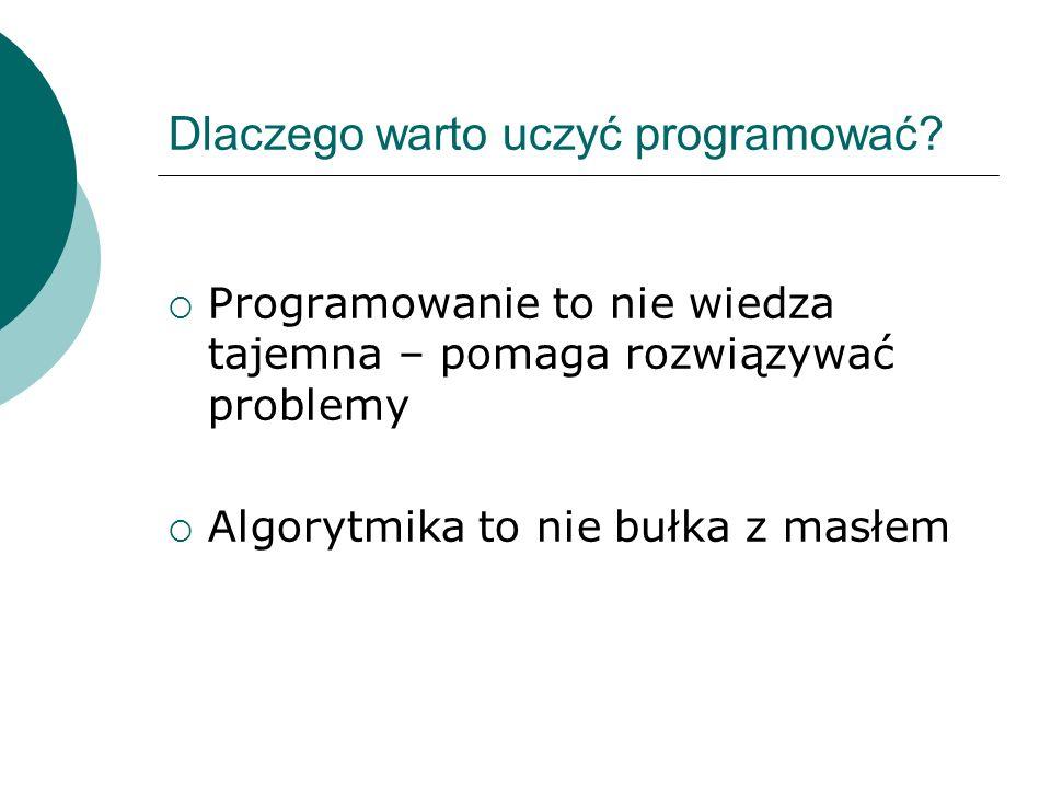 Dlaczego warto uczyć programować? Programowanie to nie wiedza tajemna – pomaga rozwiązywać problemy Algorytmika to nie bułka z masłem