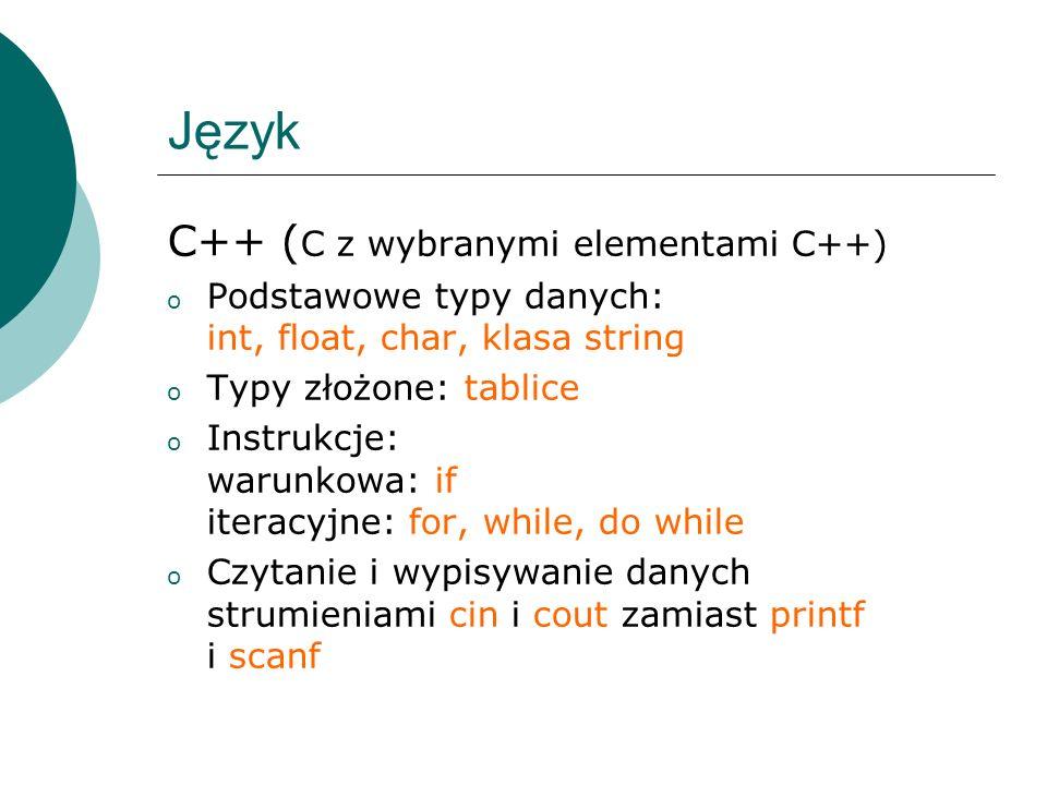 Język C++ ( C z wybranymi elementami C++) o Podstawowe typy danych: int, float, char, klasa string o Typy złożone: tablice o Instrukcje: warunkowa: if