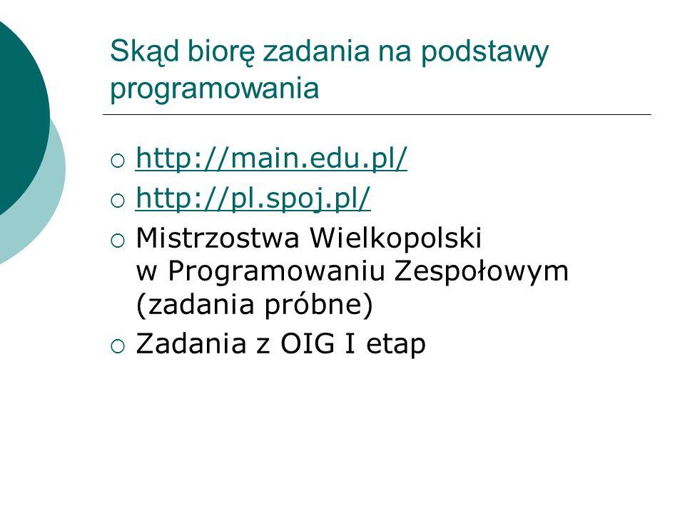 Skąd biorę zadania na podstawy programowania http://main.edu.pl/ http://pl.spoj.pl/ Mistrzostwa Wielkopolski w Programowaniu Zespołowym (zadania próbn