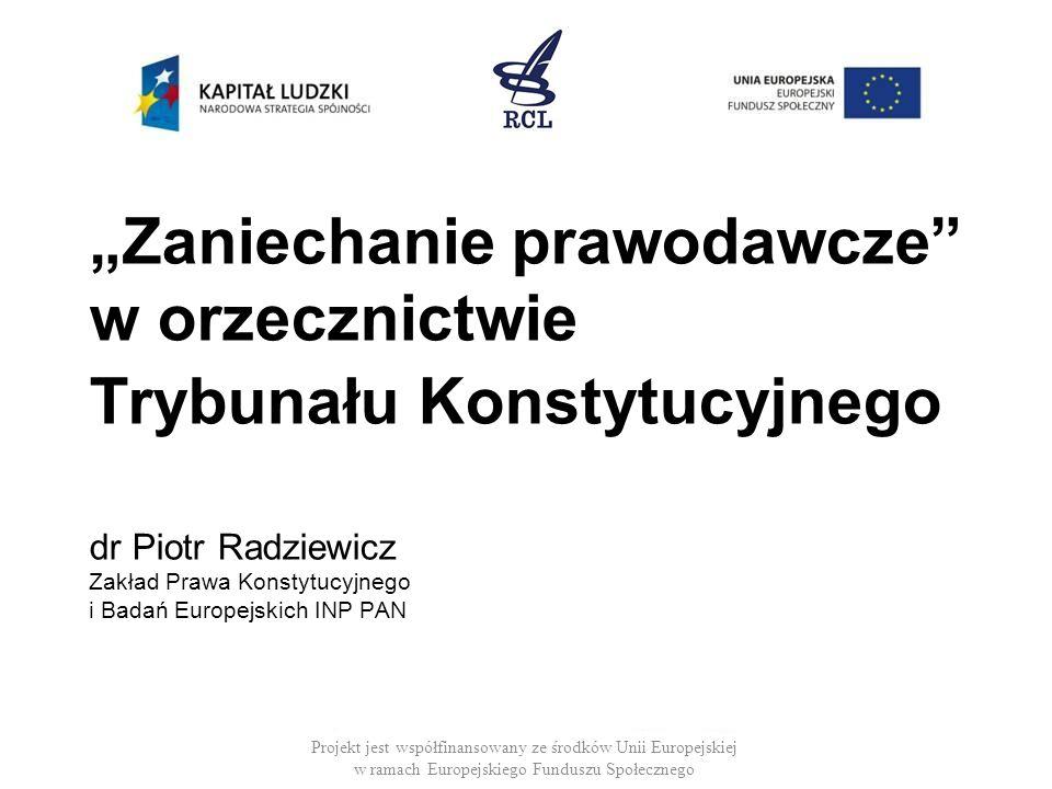 Zaniechanie prawodawcze w orzecznictwie Trybunału Konstytucyjnego dr Piotr Radziewicz Zakład Prawa Konstytucyjnego i Badań Europejskich INP PAN Projek