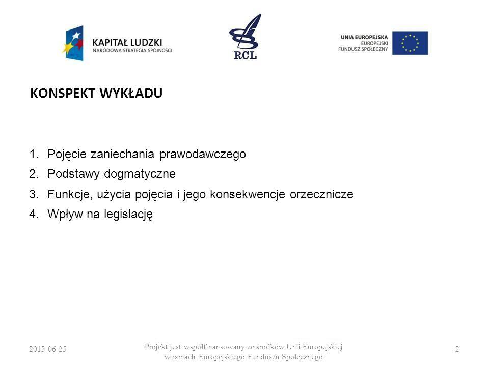 2013-06-253 Projekt jest współfinansowany ze środków Unii Europejskiej w ramach Europejskiego Funduszu Społecznego POJĘCIE UWAGI OGÓLNE Zaniechanie prawodawcze jest: –przykładem braku normatywnego w treści aktu prawnego, –instytucją prawną swoistą dla orzecznictwa TK, –instytucją prawną wypracowaną na wewnętrzne potrzeby procedur kontroli konstytucyjności prawa.