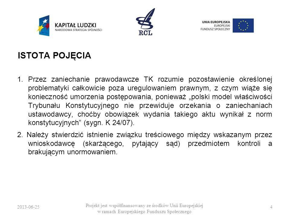 2013-06-255 Projekt jest współfinansowany ze środków Unii Europejskiej w ramach Europejskiego Funduszu Społecznego ISTOTA POJĘCIA ORZECZENIE TK […] linia demarkacyjna oddzielająca sytuacje «zaniechania ustawodawczego» oraz «regulacji fragmentarycznej i niepełnej» związana jest z odpowiedzią na pytanie, czy istotnie w danej sytuacji zachodzi jakościowa tożsamość (albo przynajmniej daleko idące podobieństwo) materii unormowanych w danym przepisie i tych pozostawionych poza jego zakresem.