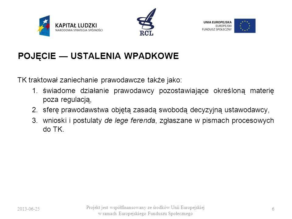 2013-06-257 Projekt jest współfinansowany ze środków Unii Europejskiej w ramach Europejskiego Funduszu Społecznego ISTOTA POJĘCIA NOWSZE ORZECZNICTWO TK […] zaniechanie prawodawcze występuje niespornie wtedy, gdy na podmiocie wyposażonym w kompetencje prawodawcze spoczywa obowiązek uregulowania jakiejś dziedziny spraw aktem normatywnym, a prawodawca obowiązku tego nie spełnia: nie stanowi norm regulujących jakąś dziedzinę spraw.