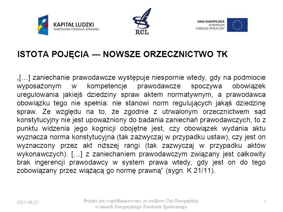 2013-06-258 Projekt jest współfinansowany ze środków Unii Europejskiej w ramach Europejskiego Funduszu Społecznego PODSTAWY DOGMATYCZNE Zakaz kontroli zaniechań prawodawczych przez TK jest wywodzony z ogólnej pozycji ustrojowej TK jako negatywnego ustawodawcy.