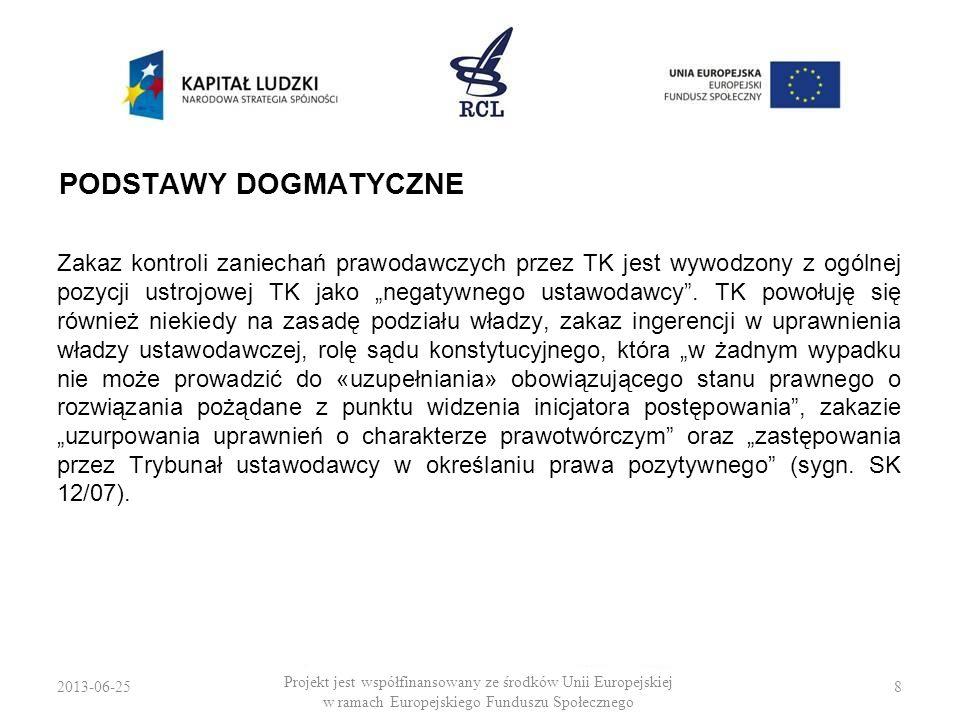 2013-06-259 Projekt jest współfinansowany ze środków Unii Europejskiej w ramach Europejskiego Funduszu Społecznego FUNKCJE POJĘCIA Zaniechanie prawodawcze służy TK do: 1.ustalenia kognicji (funkcja ustrojowa), 2.oceny dopuszczalności rozstrzygania sprawy co do meritum (funkcja procesowa).