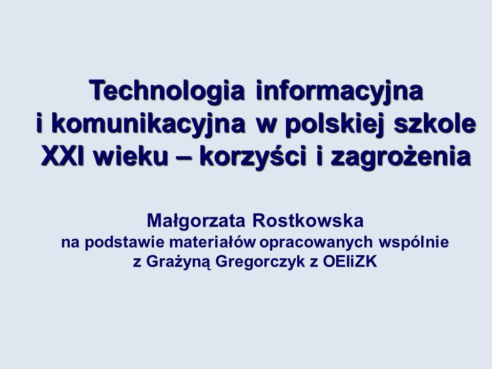 Technologia informacyjna i komunikacyjna w polskiej szkole XXI wieku – korzyści i zagrożenia Małgorzata Rostkowska na podstawie materiałów opracowanych wspólnie z Grażyną Gregorczyk z OEIiZK