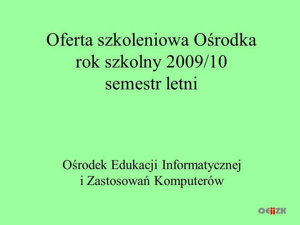 Oferta szkoleniowa Ośrodka rok szkolny 2009/10 semestr letni Ośrodek Edukacji Informatycznej i Zastosowań Komputerów