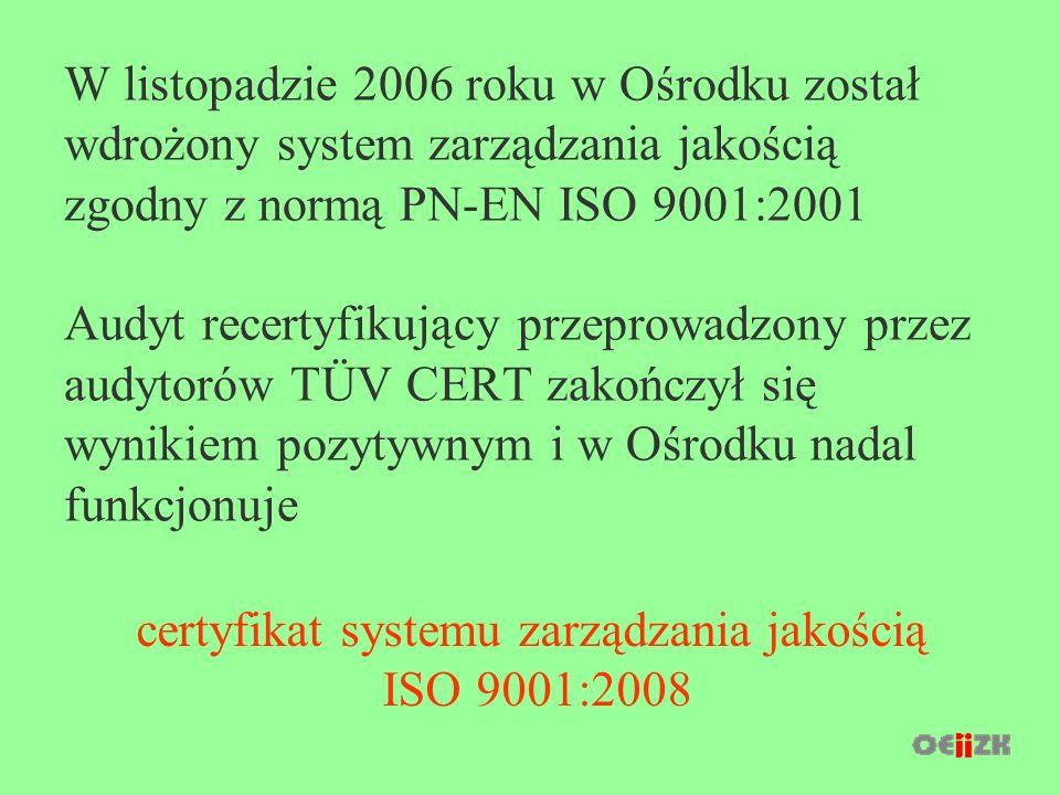 W listopadzie 2006 roku w Ośrodku został wdrożony system zarządzania jakością zgodny z normą PN-EN ISO 9001:2001 Audyt recertyfikujący przeprowadzony przez audytorów TÜV CERT zakończył się wynikiem pozytywnym i w Ośrodku nadal funkcjonuje certyfikat systemu zarządzania jakością ISO 9001:2008