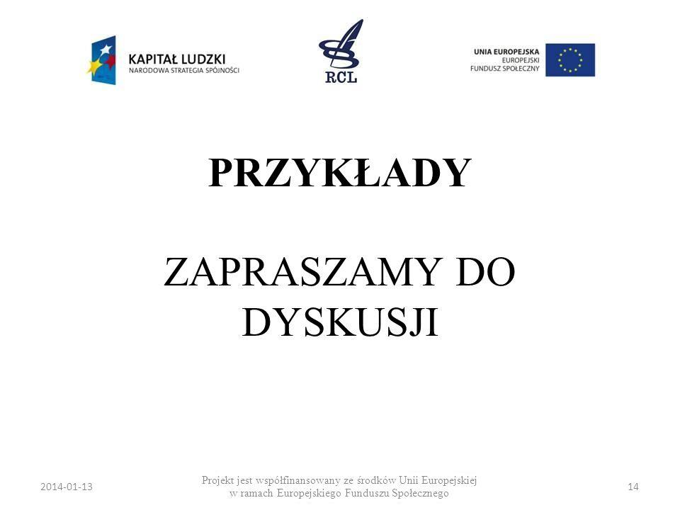 2014-01-1314 PRZYKŁADY ZAPRASZAMY DO DYSKUSJI Projekt jest współfinansowany ze środków Unii Europejskiej w ramach Europejskiego Funduszu Społecznego