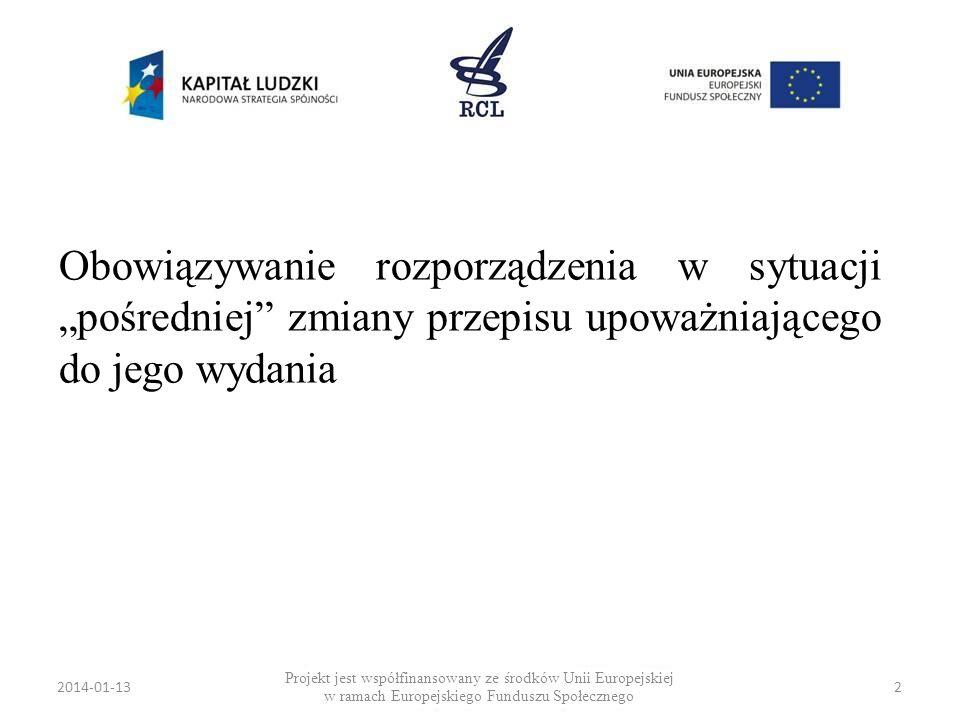 2014-01-132 Obowiązywanie rozporządzenia w sytuacji pośredniej zmiany przepisu upoważniającego do jego wydania Projekt jest współfinansowany ze środkó