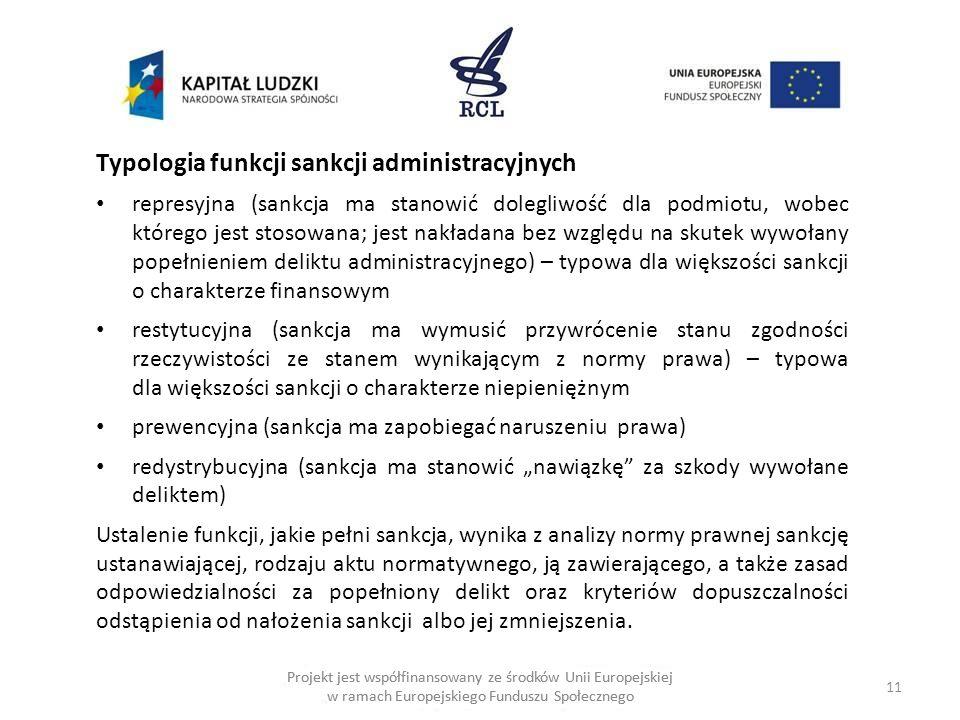 11 Projekt jest współfinansowany ze środków Unii Europejskiej w ramach Europejskiego Funduszu Społecznego Typologia funkcji sankcji administracyjnych represyjna (sankcja ma stanowić dolegliwość dla podmiotu, wobec którego jest stosowana; jest nakładana bez względu na skutek wywołany popełnieniem deliktu administracyjnego) – typowa dla większości sankcji o charakterze finansowym restytucyjna (sankcja ma wymusić przywrócenie stanu zgodności rzeczywistości ze stanem wynikającym z normy prawa) – typowa dla większości sankcji o charakterze niepieniężnym prewencyjna (sankcja ma zapobiegać naruszeniu prawa) redystrybucyjna (sankcja ma stanowić nawiązkę za szkody wywołane deliktem) Ustalenie funkcji, jakie pełni sankcja, wynika z analizy normy prawnej sankcję ustanawiającej, rodzaju aktu normatywnego, ją zawierającego, a także zasad odpowiedzialności za popełniony delikt oraz kryteriów dopuszczalności odstąpienia od nałożenia sankcji albo jej zmniejszenia.