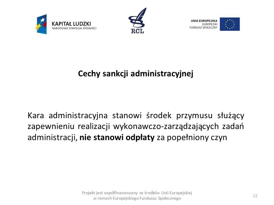 12 Projekt jest współfinansowany ze środków Unii Europejskiej w ramach Europejskiego Funduszu Społecznego Cechy sankcji administracyjnej Kara administracyjna stanowi środek przymusu służący zapewnieniu realizacji wykonawczo-zarządzających zadań administracji, nie stanowi odpłaty za popełniony czyn
