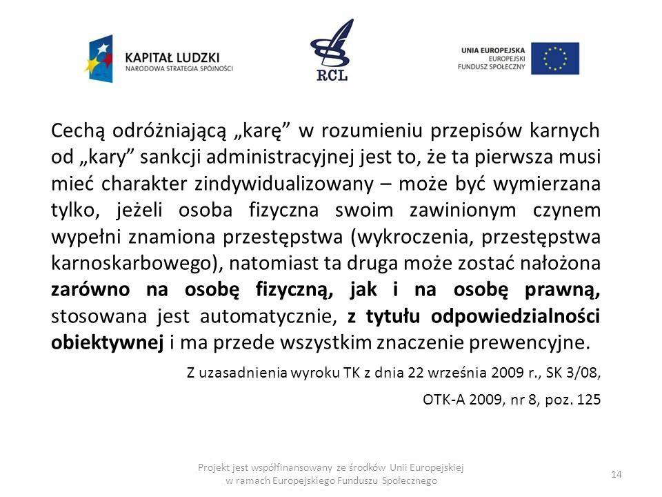 14 Projekt jest współfinansowany ze środków Unii Europejskiej w ramach Europejskiego Funduszu Społecznego Cechą odróżniającą karę w rozumieniu przepisów karnych od kary sankcji administracyjnej jest to, że ta pierwsza musi mieć charakter zindywidualizowany – może być wymierzana tylko, jeżeli osoba fizyczna swoim zawinionym czynem wypełni znamiona przestępstwa (wykroczenia, przestępstwa karnoskarbowego), natomiast ta druga może zostać nałożona zarówno na osobę fizyczną, jak i na osobę prawną, stosowana jest automatycznie, z tytułu odpowiedzialności obiektywnej i ma przede wszystkim znaczenie prewencyjne.
