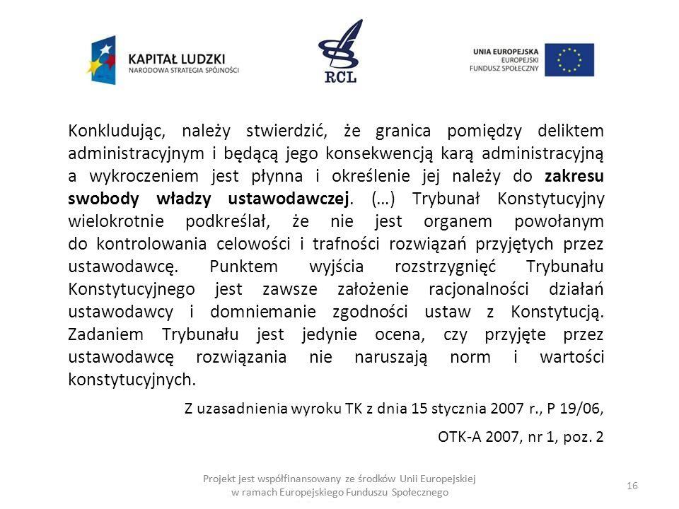16 Projekt jest współfinansowany ze środków Unii Europejskiej w ramach Europejskiego Funduszu Społecznego Konkludując, należy stwierdzić, że granica pomiędzy deliktem administracyjnym i będącą jego konsekwencją karą administracyjną a wykroczeniem jest płynna i określenie jej należy do zakresu swobody władzy ustawodawczej.
