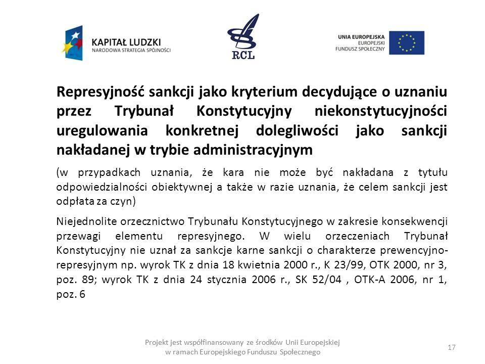 17 Projekt jest współfinansowany ze środków Unii Europejskiej w ramach Europejskiego Funduszu Społecznego Represyjność sankcji jako kryterium decydujące o uznaniu przez Trybunał Konstytucyjny niekonstytucyjności uregulowania konkretnej dolegliwości jako sankcji nakładanej w trybie administracyjnym (w przypadkach uznania, że kara nie może być nakładana z tytułu odpowiedzialności obiektywnej a także w razie uznania, że celem sankcji jest odpłata za czyn) Niejednolite orzecznictwo Trybunału Konstytucyjnego w zakresie konsekwencji przewagi elementu represyjnego.