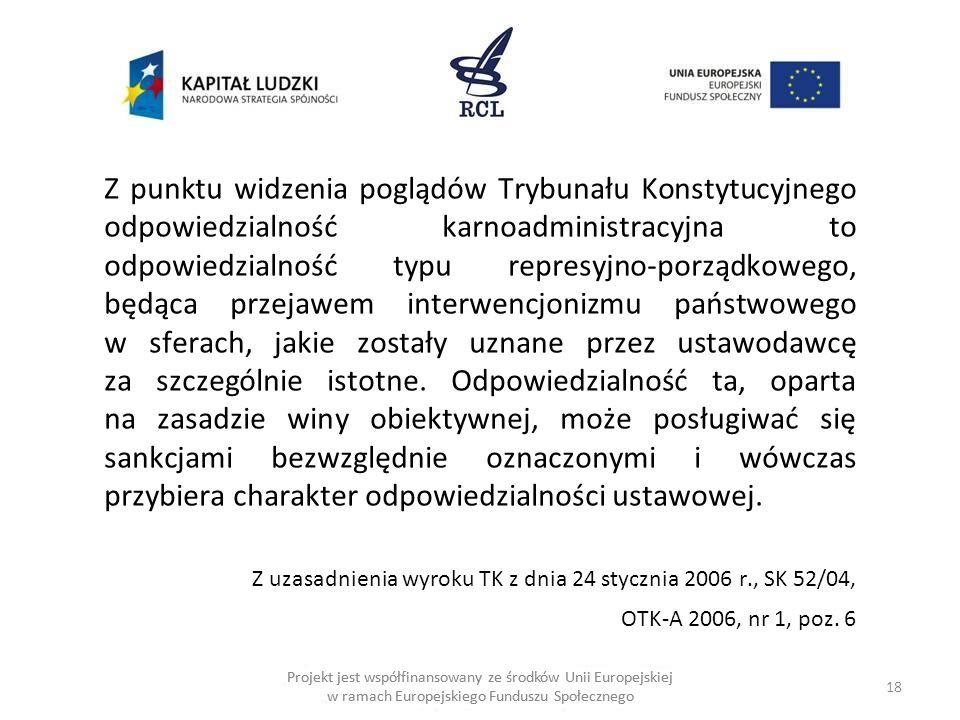 18 Projekt jest współfinansowany ze środków Unii Europejskiej w ramach Europejskiego Funduszu Społecznego Z punktu widzenia poglądów Trybunału Konstytucyjnego odpowiedzialność karnoadministracyjna to odpowiedzialność typu represyjno-porządkowego, będąca przejawem interwencjonizmu państwowego w sferach, jakie zostały uznane przez ustawodawcę za szczególnie istotne.