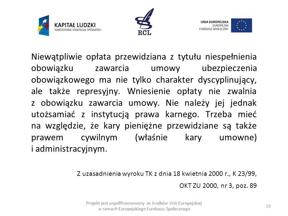 19 Projekt jest współfinansowany ze środków Unii Europejskiej w ramach Europejskiego Funduszu Społecznego Niewątpliwie opłata przewidziana z tytułu niespełnienia obowiązku zawarcia umowy ubezpieczenia obowiązkowego ma nie tylko charakter dyscyplinujący, ale także represyjny.
