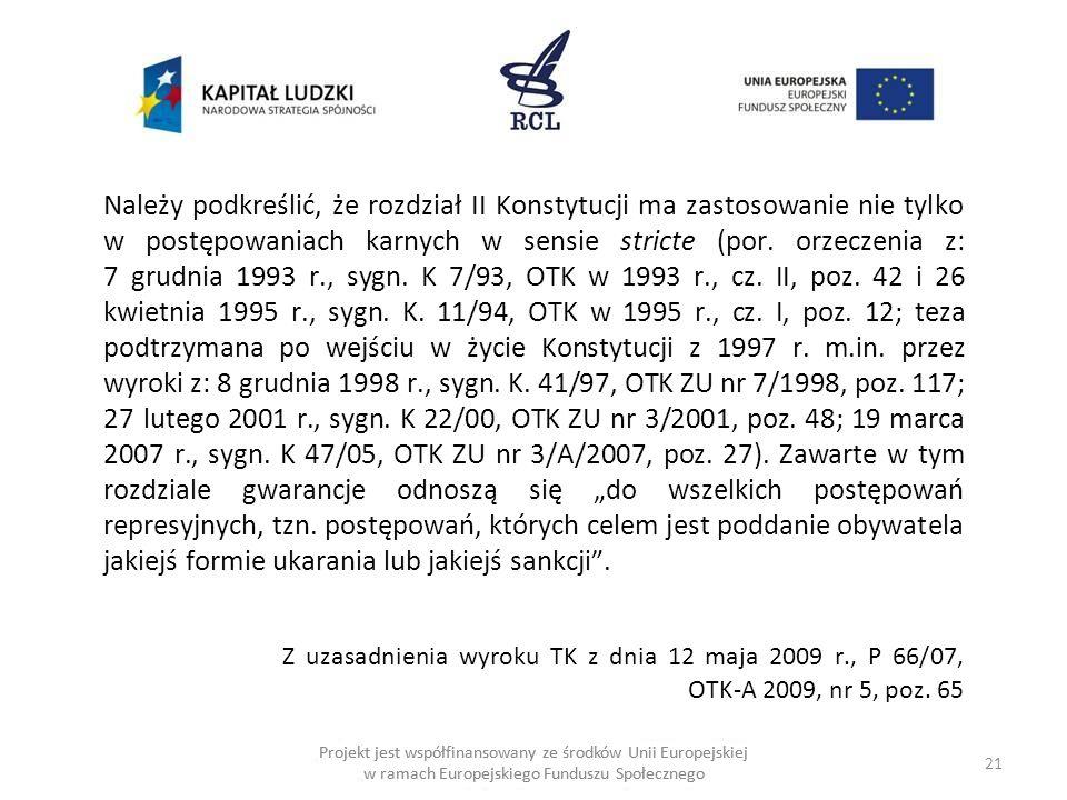 21 Projekt jest współfinansowany ze środków Unii Europejskiej w ramach Europejskiego Funduszu Społecznego Należy podkreślić, że rozdział II Konstytucji ma zastosowanie nie tylko w postępowaniach karnych w sensie stricte (por.