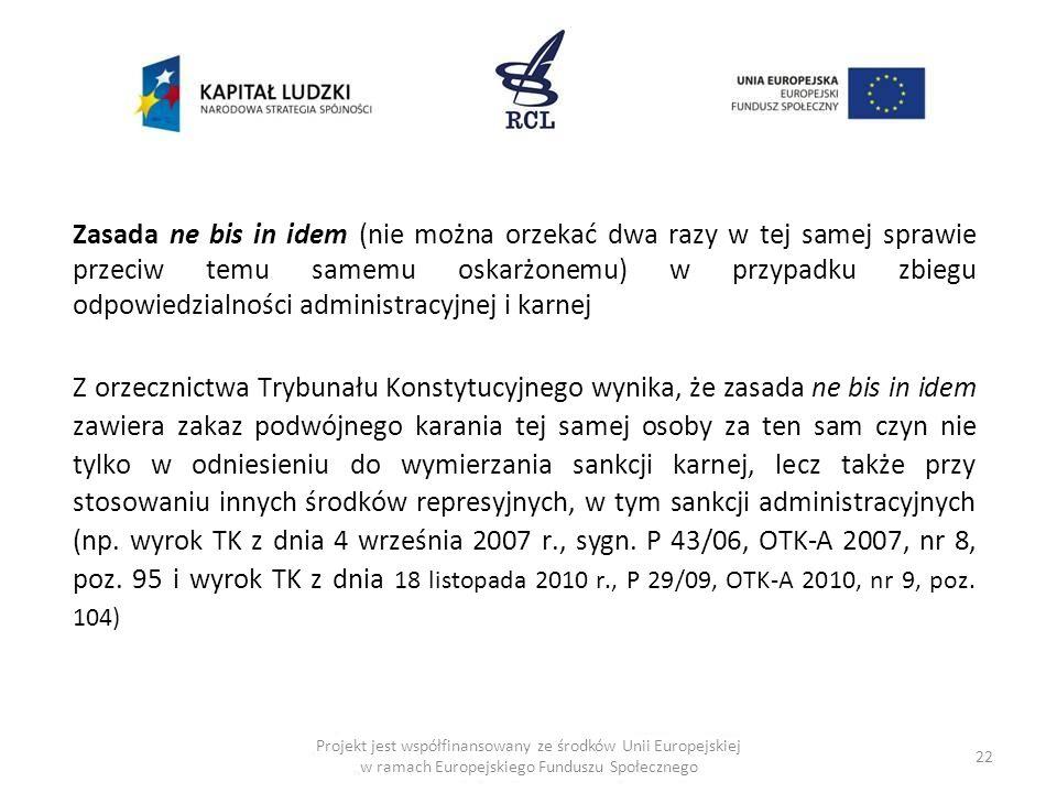 22 Projekt jest współfinansowany ze środków Unii Europejskiej w ramach Europejskiego Funduszu Społecznego Zasada ne bis in idem (nie można orzekać dwa razy w tej samej sprawie przeciw temu samemu oskarżonemu) w przypadku zbiegu odpowiedzialności administracyjnej i karnej Z orzecznictwa Trybunału Konstytucyjnego wynika, że zasada ne bis in idem zawiera zakaz podwójnego karania tej samej osoby za ten sam czyn nie tylko w odniesieniu do wymierzania sankcji karnej, lecz także przy stosowaniu innych środków represyjnych, w tym sankcji administracyjnych (np.