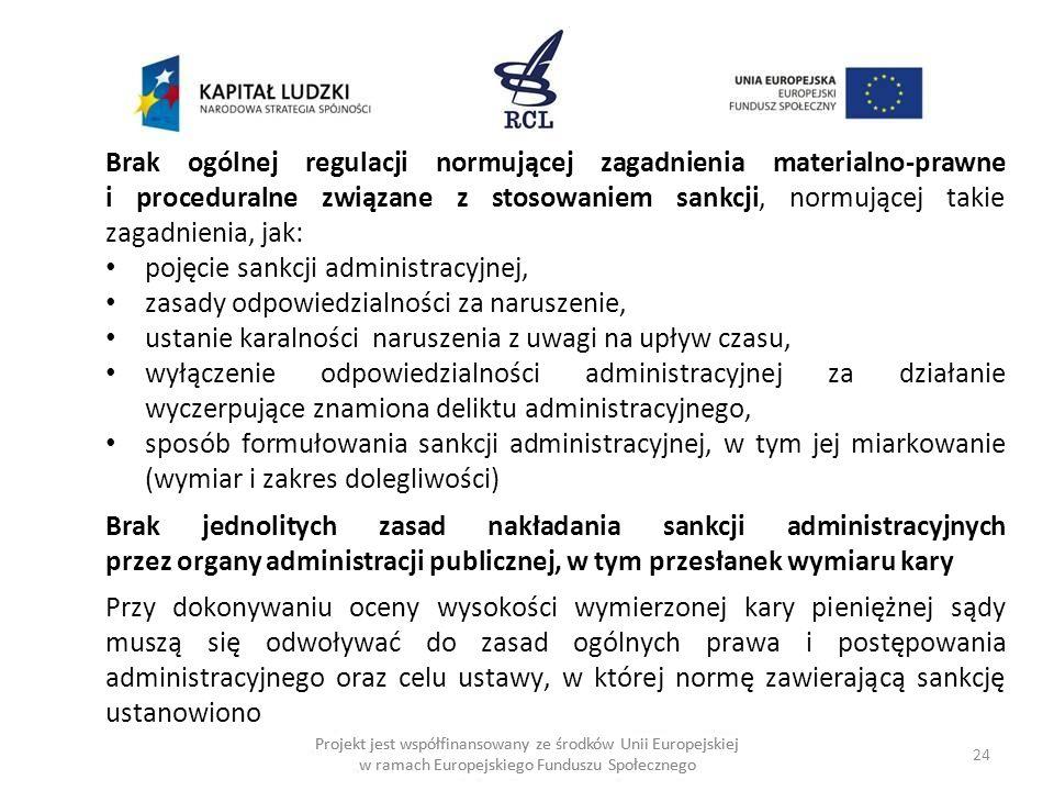 24 Projekt jest współfinansowany ze środków Unii Europejskiej w ramach Europejskiego Funduszu Społecznego Brak ogólnej regulacji normującej zagadnienia materialno-prawne i proceduralne związane z stosowaniem sankcji, normującej takie zagadnienia, jak: pojęcie sankcji administracyjnej, zasady odpowiedzialności za naruszenie, ustanie karalności naruszenia z uwagi na upływ czasu, wyłączenie odpowiedzialności administracyjnej za działanie wyczerpujące znamiona deliktu administracyjnego, sposób formułowania sankcji administracyjnej, w tym jej miarkowanie (wymiar i zakres dolegliwości) Brak jednolitych zasad nakładania sankcji administracyjnych przez organy administracji publicznej, w tym przesłanek wymiaru kary Przy dokonywaniu oceny wysokości wymierzonej kary pieniężnej sądy muszą się odwoływać do zasad ogólnych prawa i postępowania administracyjnego oraz celu ustawy, w której normę zawierającą sankcję ustanowiono