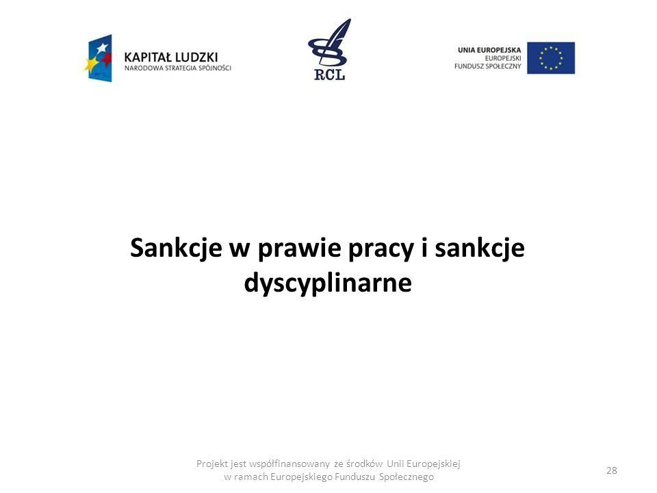 28 Projekt jest współfinansowany ze środków Unii Europejskiej w ramach Europejskiego Funduszu Społecznego Sankcje w prawie pracy i sankcje dyscyplinarne