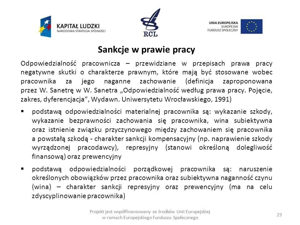 29 Projekt jest współfinansowany ze środków Unii Europejskiej w ramach Europejskiego Funduszu Społecznego Sankcje w prawie pracy Odpowiedzialność pracownicza – przewidziane w przepisach prawa pracy negatywne skutki o charakterze prawnym, które mają być stosowane wobec pracownika za jego naganne zachowanie (definicja zaproponowana przez W.