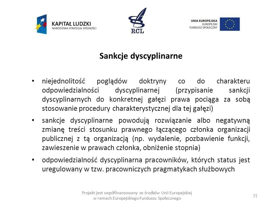 31 Projekt jest współfinansowany ze środków Unii Europejskiej w ramach Europejskiego Funduszu Społecznego Sankcje dyscyplinarne niejednolitość poglądów doktryny co do charakteru odpowiedzialności dyscyplinarnej (przypisanie sankcji dyscyplinarnych do konkretnej gałęzi prawa pociąga za sobą stosowanie procedury charakterystycznej dla tej gałęzi) sankcje dyscyplinarne powodują rozwiązanie albo negatywną zmianę treści stosunku prawnego łączącego członka organizacji publicznej z tą organizacją (np.