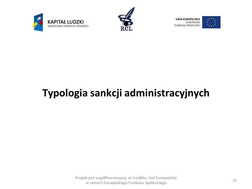 36 Projekt jest współfinansowany ze środków Unii Europejskiej w ramach Europejskiego Funduszu Społecznego Typologia sankcji administracyjnych Projekt jest współfinansowany ze środków Unii Europejskiej w ramach Europejskiego Funduszu Społecznego