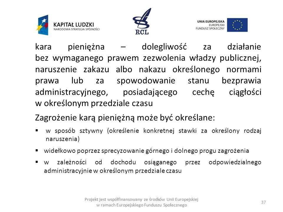 37 Projekt jest współfinansowany ze środków Unii Europejskiej w ramach Europejskiego Funduszu Społecznego kara pieniężna – dolegliwość za działanie bez wymaganego prawem zezwolenia władzy publicznej, naruszenie zakazu albo nakazu określonego normami prawa lub za spowodowanie stanu bezprawia administracyjnego, posiadającego cechę ciągłości w określonym przedziale czasu Zagrożenie karą pieniężną może być określane: w sposób sztywny (określenie konkretnej stawki za określony rodzaj naruszenia) widełkowo poprzez sprecyzowanie górnego i dolnego progu zagrożenia w zależności od dochodu osiąganego przez odpowiedzialnego administracyjnie w określonym przedziale czasu