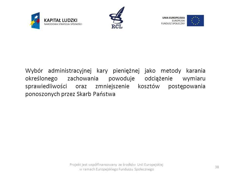 38 Projekt jest współfinansowany ze środków Unii Europejskiej w ramach Europejskiego Funduszu Społecznego Wybór administracyjnej kary pieniężnej jako metody karania określonego zachowania powoduje odciążenie wymiaru sprawiedliwości oraz zmniejszenie kosztów postępowania ponoszonych przez Skarb Państwa