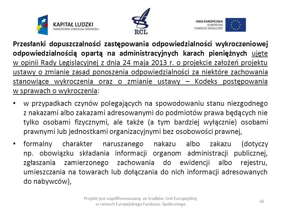 48 Projekt jest współfinansowany ze środków Unii Europejskiej w ramach Europejskiego Funduszu Społecznego Przesłanki dopuszczalności zastępowania odpowiedzialności wykroczeniowej odpowiedzialnością opartą na administracyjnych karach pieniężnych ujęte w opinii Rady Legislacyjnej z dnia 24 maja 2013 r.