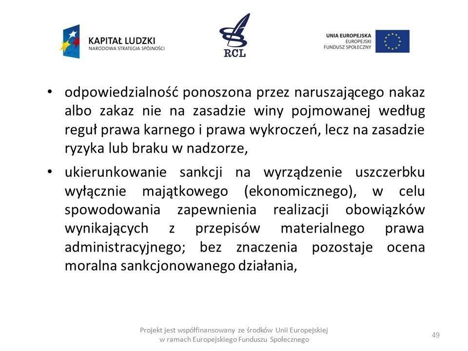 49 Projekt jest współfinansowany ze środków Unii Europejskiej w ramach Europejskiego Funduszu Społecznego odpowiedzialność ponoszona przez naruszającego nakaz albo zakaz nie na zasadzie winy pojmowanej według reguł prawa karnego i prawa wykroczeń, lecz na zasadzie ryzyka lub braku w nadzorze, ukierunkowanie sankcji na wyrządzenie uszczerbku wyłącznie majątkowego (ekonomicznego), w celu spowodowania zapewnienia realizacji obowiązków wynikających z przepisów materialnego prawa administracyjnego; bez znaczenia pozostaje ocena moralna sankcjonowanego działania,