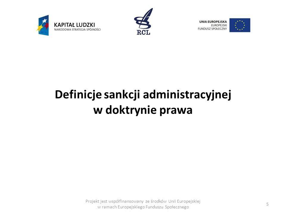 5 Projekt jest współfinansowany ze środków Unii Europejskiej w ramach Europejskiego Funduszu Społecznego Definicje sankcji administracyjnej w doktrynie prawa