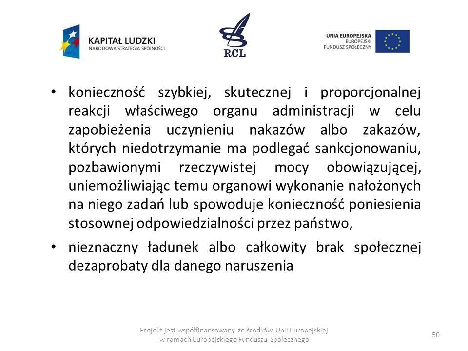 50 Projekt jest współfinansowany ze środków Unii Europejskiej w ramach Europejskiego Funduszu Społecznego konieczność szybkiej, skutecznej i proporcjonalnej reakcji właściwego organu administracji w celu zapobieżenia uczynieniu nakazów albo zakazów, których niedotrzymanie ma podlegać sankcjonowaniu, pozbawionymi rzeczywistej mocy obowiązującej, uniemożliwiając temu organowi wykonanie nałożonych na niego zadań lub spowoduje konieczność poniesienia stosownej odpowiedzialności przez państwo, nieznaczny ładunek albo całkowity brak społecznej dezaprobaty dla danego naruszenia