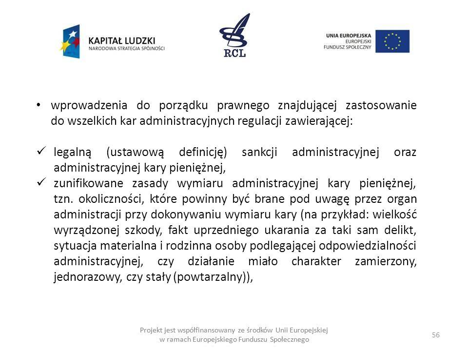 56 Projekt jest współfinansowany ze środków Unii Europejskiej w ramach Europejskiego Funduszu Społecznego wprowadzenia do porządku prawnego znajdującej zastosowanie do wszelkich kar administracyjnych regulacji zawierającej: legalną (ustawową definicję) sankcji administracyjnej oraz administracyjnej kary pieniężnej, zunifikowane zasady wymiaru administracyjnej kary pieniężnej, tzn.