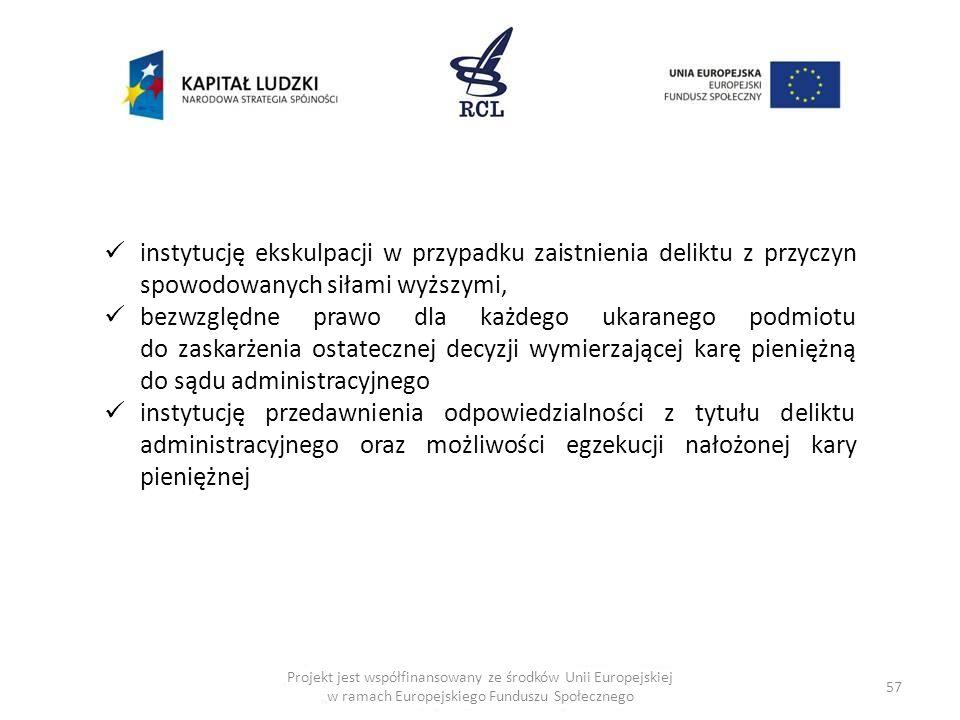 57 Projekt jest współfinansowany ze środków Unii Europejskiej w ramach Europejskiego Funduszu Społecznego instytucję ekskulpacji w przypadku zaistnienia deliktu z przyczyn spowodowanych siłami wyższymi, bezwzględne prawo dla każdego ukaranego podmiotu do zaskarżenia ostatecznej decyzji wymierzającej karę pieniężną do sądu administracyjnego instytucję przedawnienia odpowiedzialności z tytułu deliktu administracyjnego oraz możliwości egzekucji nałożonej kary pieniężnej