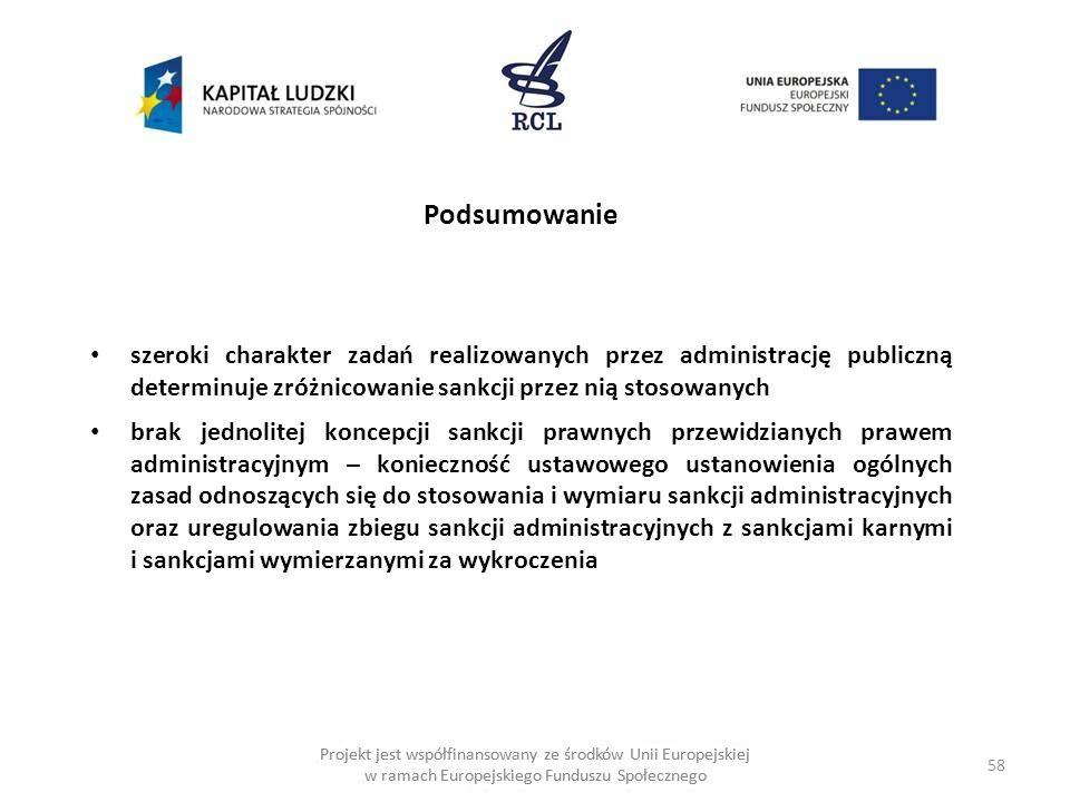 58 Projekt jest współfinansowany ze środków Unii Europejskiej w ramach Europejskiego Funduszu Społecznego Podsumowanie szeroki charakter zadań realizowanych przez administrację publiczną determinuje zróżnicowanie sankcji przez nią stosowanych brak jednolitej koncepcji sankcji prawnych przewidzianych prawem administracyjnym – konieczność ustawowego ustanowienia ogólnych zasad odnoszących się do stosowania i wymiaru sankcji administracyjnych oraz uregulowania zbiegu sankcji administracyjnych z sankcjami karnymi i sankcjami wymierzanymi za wykroczenia