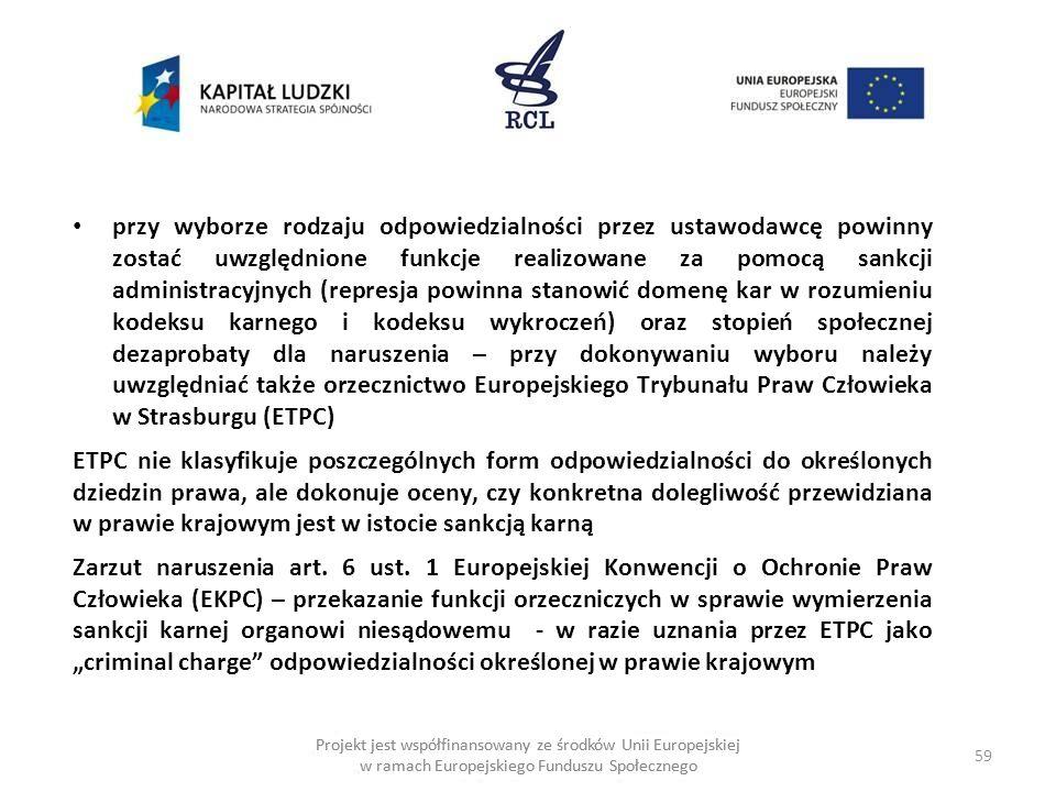 59 Projekt jest współfinansowany ze środków Unii Europejskiej w ramach Europejskiego Funduszu Społecznego przy wyborze rodzaju odpowiedzialności przez ustawodawcę powinny zostać uwzględnione funkcje realizowane za pomocą sankcji administracyjnych (represja powinna stanowić domenę kar w rozumieniu kodeksu karnego i kodeksu wykroczeń) oraz stopień społecznej dezaprobaty dla naruszenia – przy dokonywaniu wyboru należy uwzględniać także orzecznictwo Europejskiego Trybunału Praw Człowieka w Strasburgu (ETPC) ETPC nie klasyfikuje poszczególnych form odpowiedzialności do określonych dziedzin prawa, ale dokonuje oceny, czy konkretna dolegliwość przewidziana w prawie krajowym jest w istocie sankcją karną Zarzut naruszenia art.