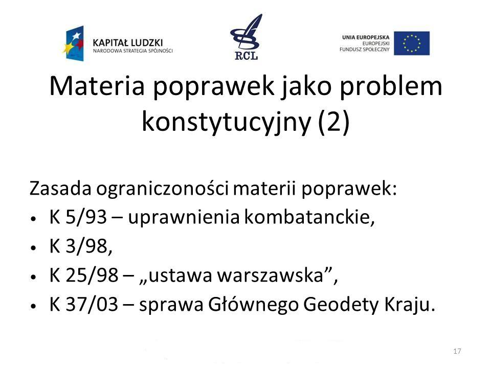 Materia poprawek jako problem konstytucyjny (2) Zasada ograniczoności materii poprawek: K 5/93 – uprawnienia kombatanckie, K 3/98, K 25/98 – ustawa wa