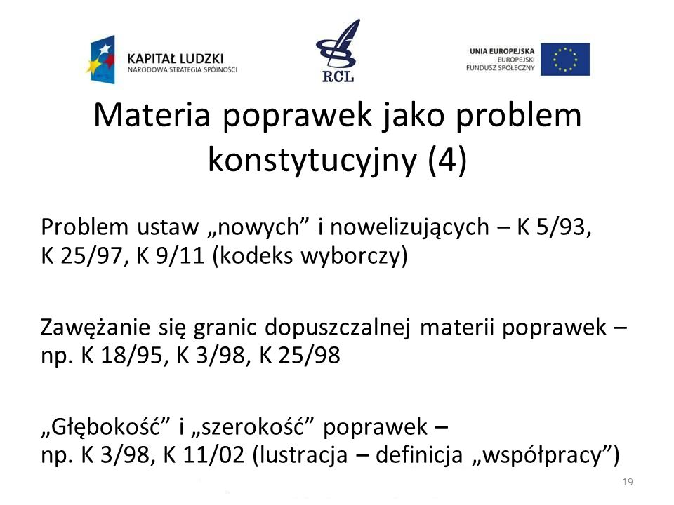 Materia poprawek jako problem konstytucyjny (4) Problem ustaw nowych i nowelizujących – K 5/93, K 25/97, K 9/11 (kodeks wyborczy) Zawężanie się granic