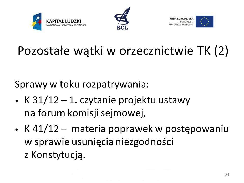Pozostałe wątki w orzecznictwie TK (2) Sprawy w toku rozpatrywania: K 31/12 – 1. czytanie projektu ustawy na forum komisji sejmowej, K 41/12 – materia