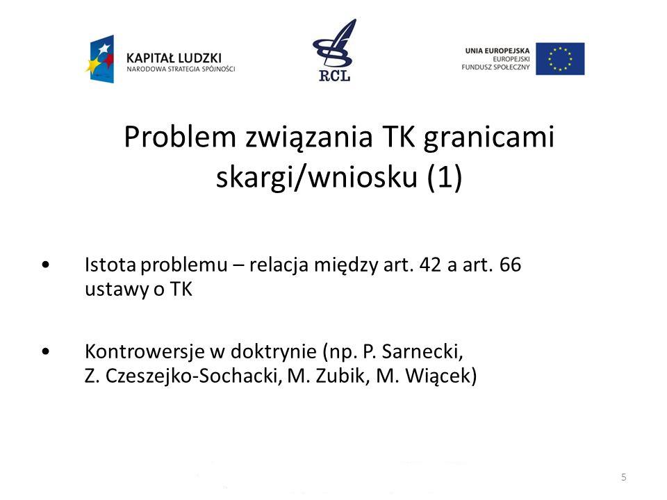 5 Problem związania TK granicami skargi/wniosku (1) Istota problemu – relacja między art. 42 a art. 66 ustawy o TK Kontrowersje w doktrynie (np. P. Sa