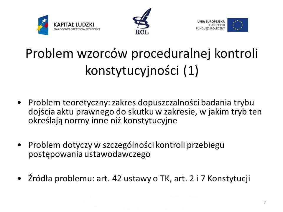 7 Problem wzorców proceduralnej kontroli konstytucyjności (1) Problem teoretyczny: zakres dopuszczalności badania trybu dojścia aktu prawnego do skutk