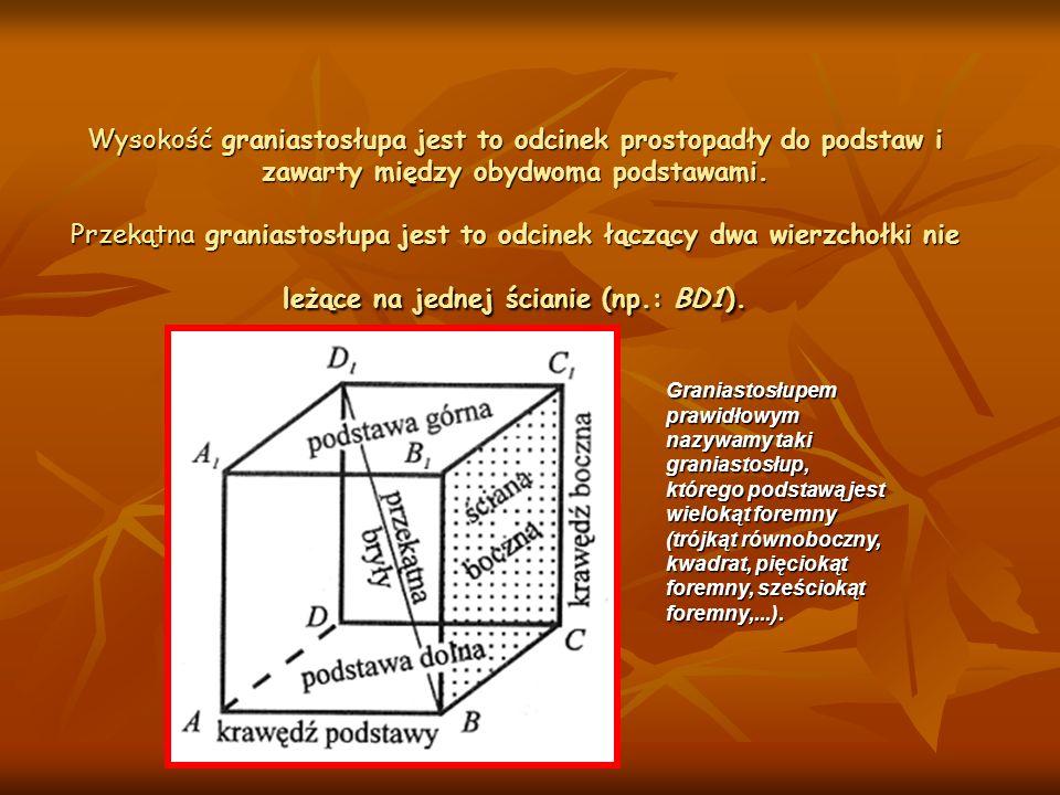 Wysokość graniastosłupa jest to odcinek prostopadły do podstaw i zawarty między obydwoma podstawami. Przekątna graniastosłupa jest to odcinek łączący
