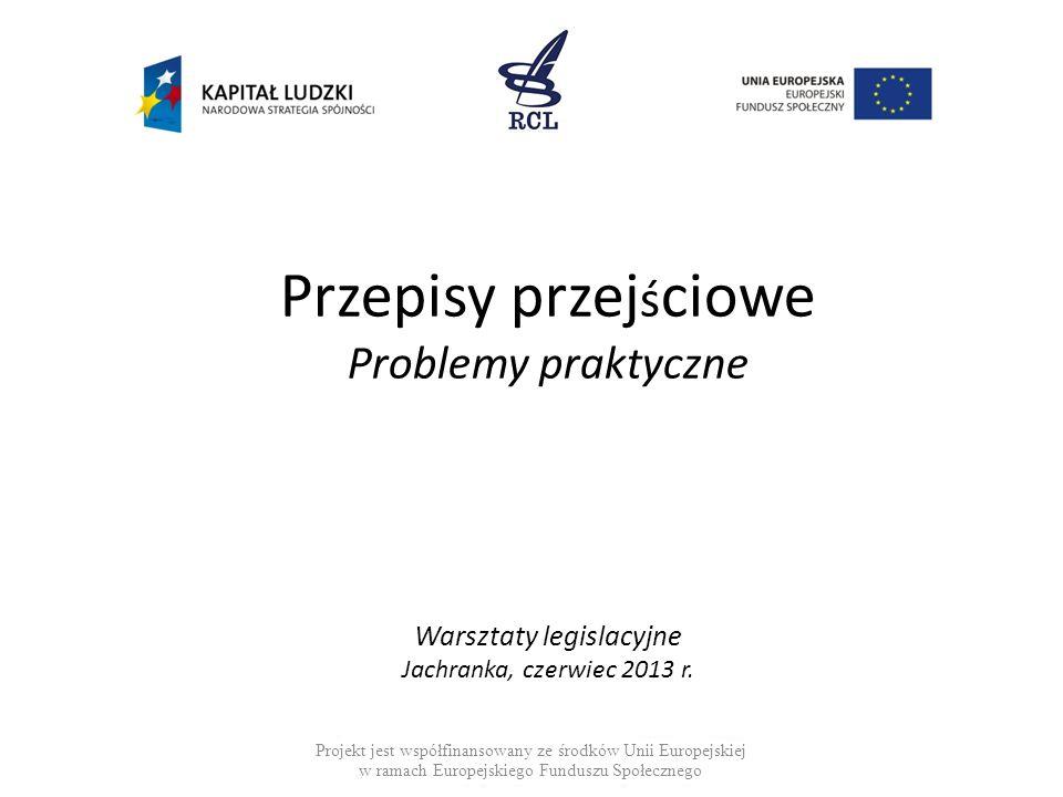 Przepisy przej ś ciowe Problemy praktyczne Warsztaty legislacyjne Jachranka, czerwiec 2013 r.