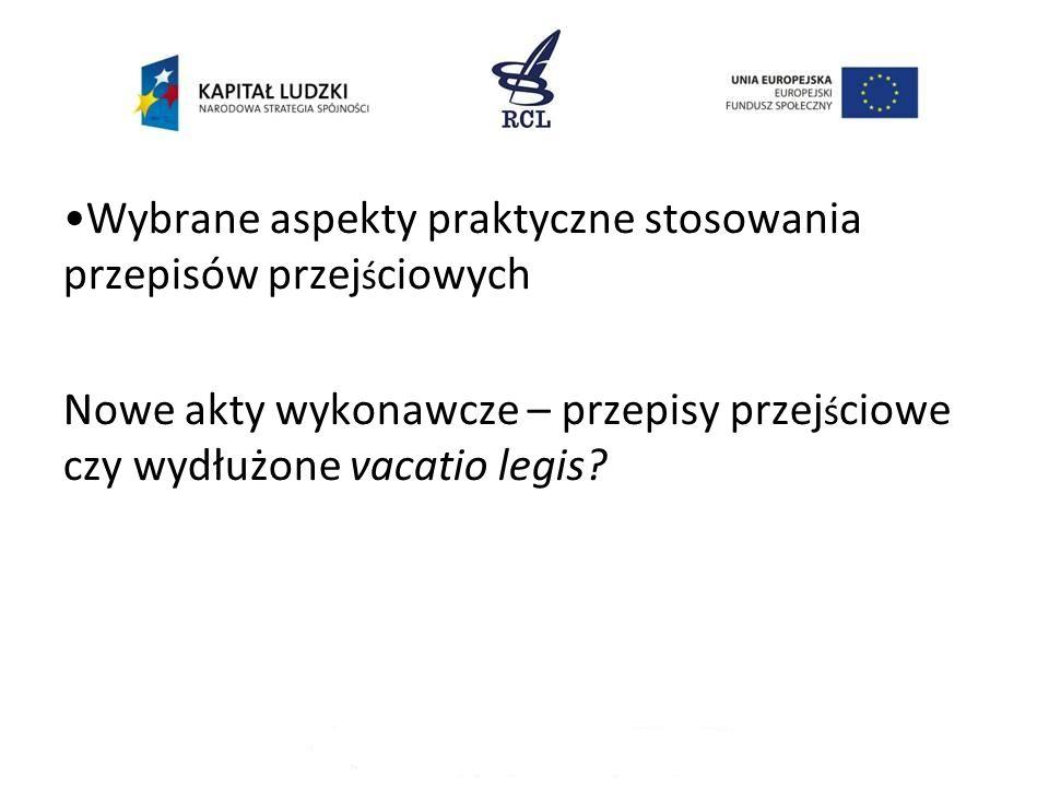 Wybrane aspekty praktyczne stosowania przepisów przej ś ciowych Nowe akty wykonawcze – przepisy przej ś ciowe czy wydłużone vacatio legis?