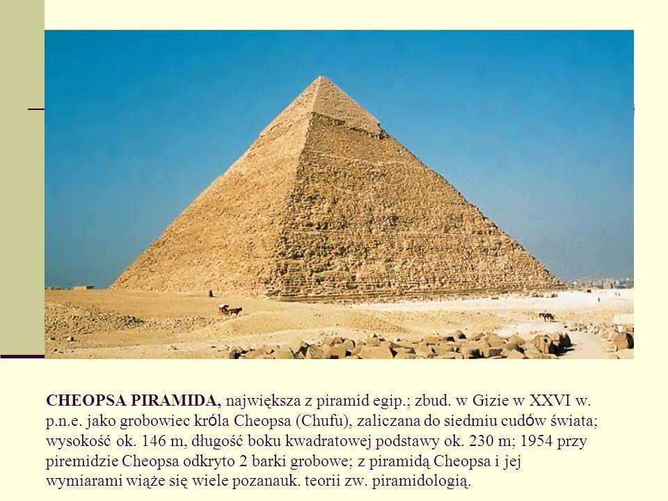 CHEOPSA PIRAMIDA, największa z piramid egip.; zbud. w Gizie w XXVI w. p.n.e. jako grobowiec kr ó la Cheopsa (Chufu), zaliczana do siedmiu cud ó w świa