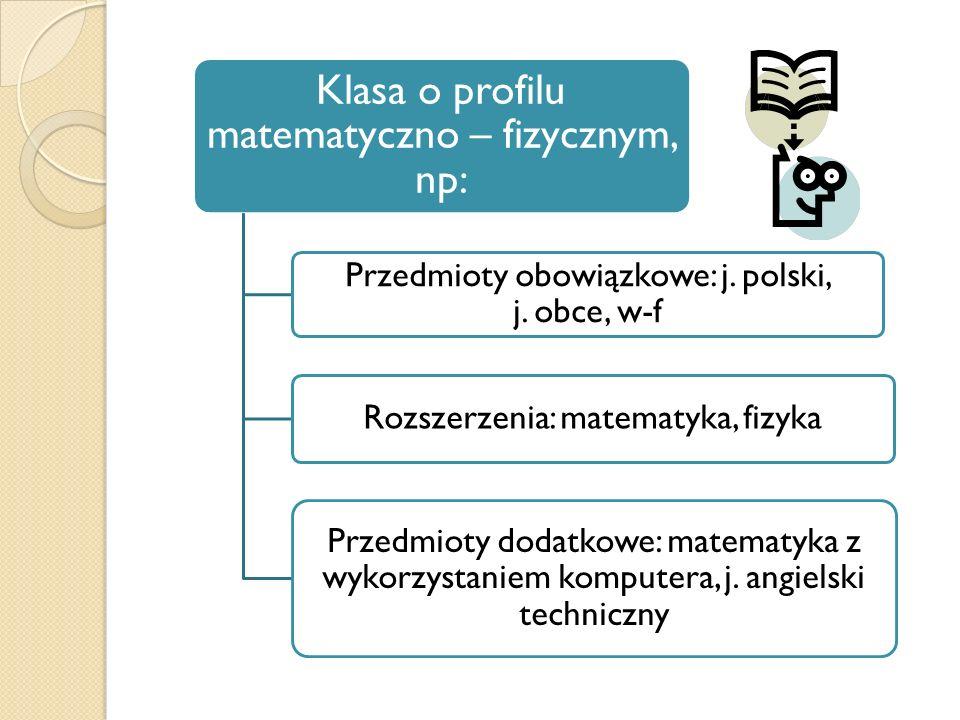 Klasa o profilu matematyczno – fizycznym, np: Przedmioty obowiązkowe: j. polski, j. obce, w-f Rozszerzenia: matematyka, fizyka Przedmioty dodatkowe: m