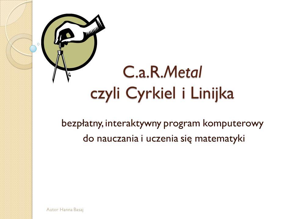 C.a.R.Metal czyli Cyrkiel i Linijka bezpłatny, interaktywny program komputerowy do nauczania i uczenia się matematyki Autor Hanna Basaj